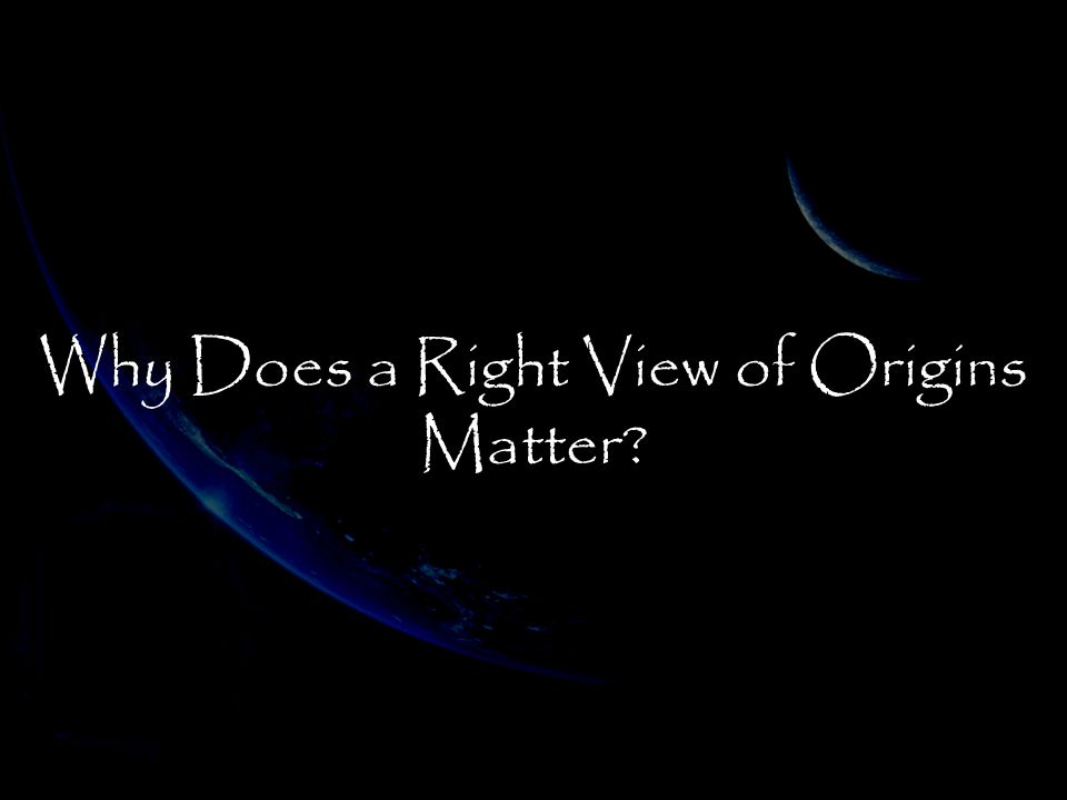 Why Does a Right View of Origins Matter