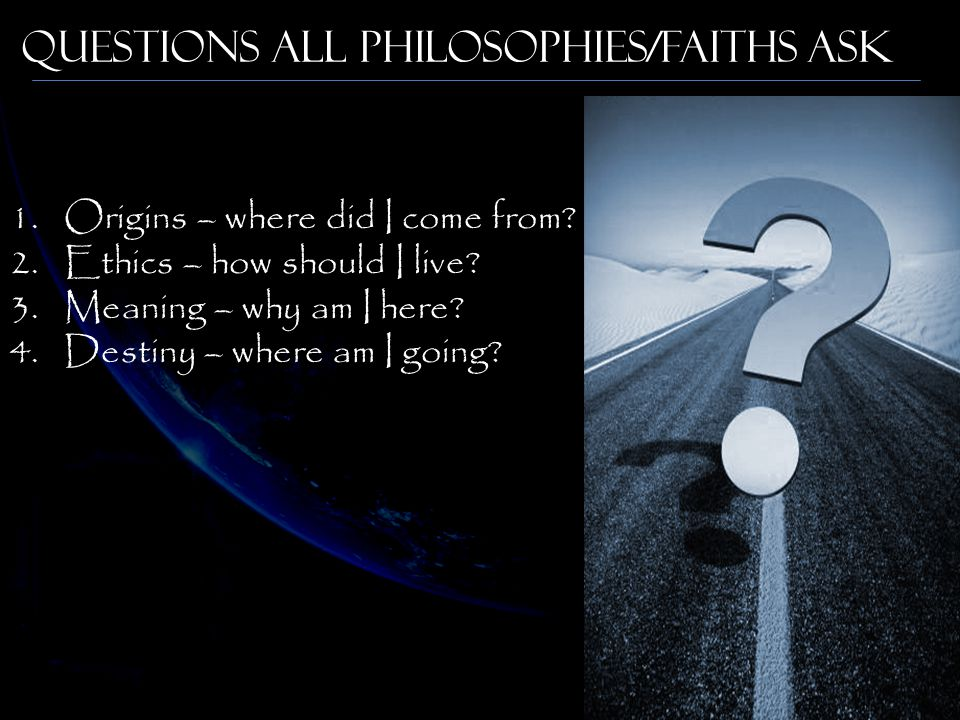 Questions All Philosophies/Faiths Ask 1.Origins – where did I come from.