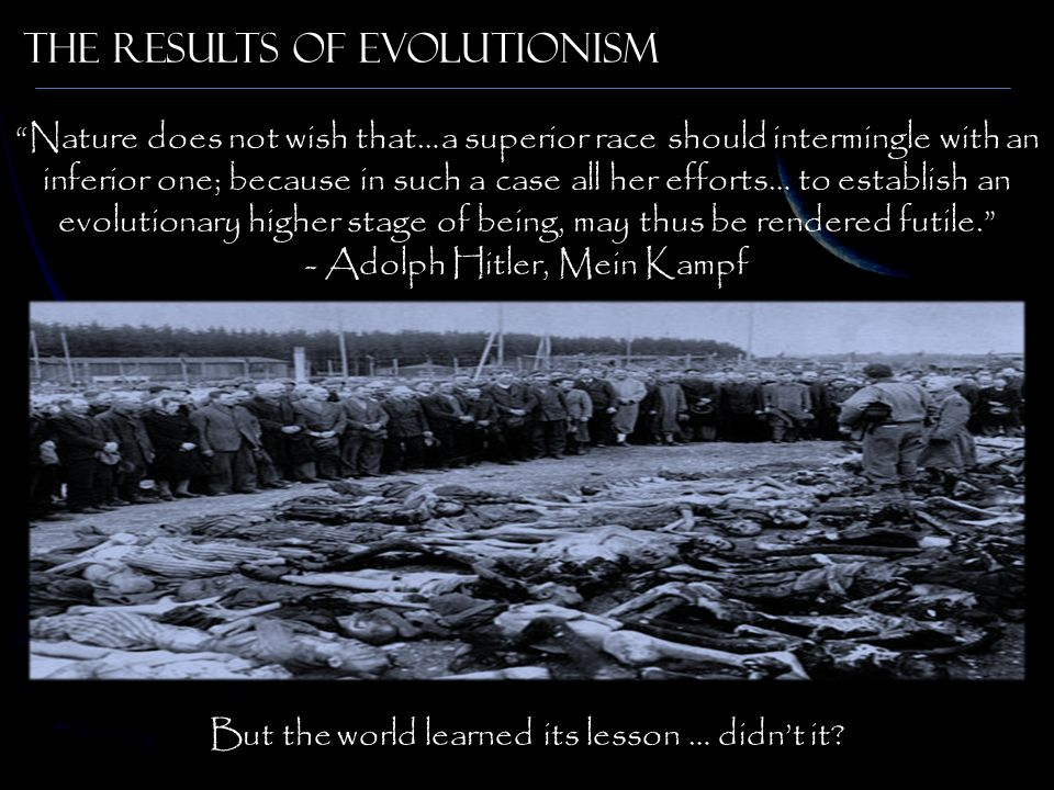 The results of Evolutionism Nature does not wish that…a superior race should intermingle with an inferior one; because in such a case all her efforts… to establish an evolutionary higher stage of being, may thus be rendered futile. - Adolph Hitler, Mein Kampf But the world learned its lesson … didn't it