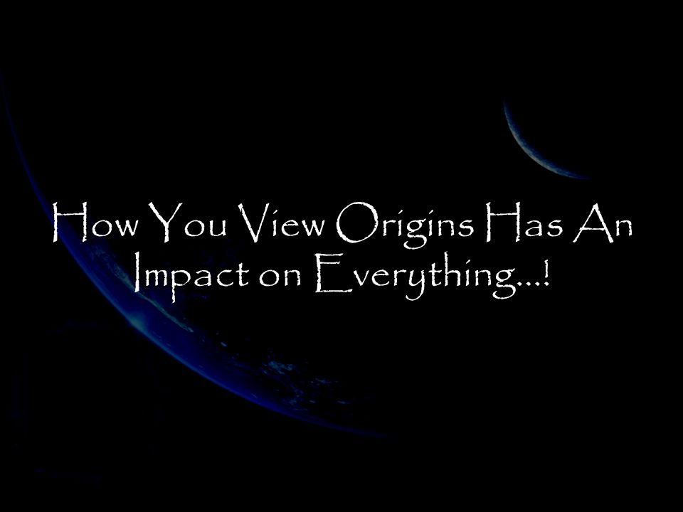 How You View Origins Has An Impact on Everything…!