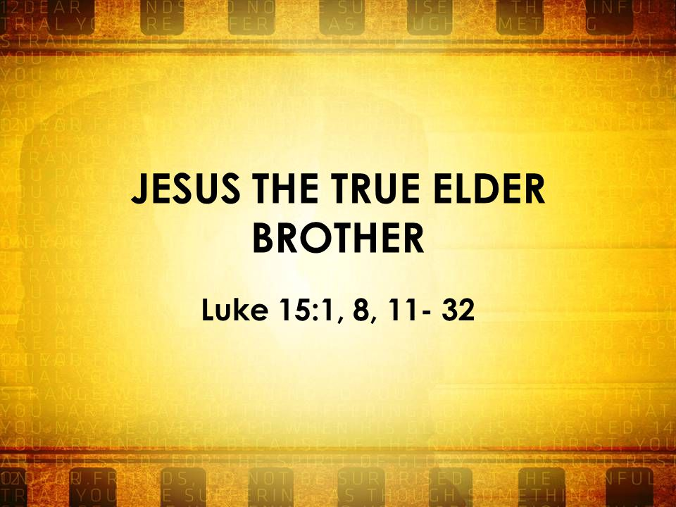 JESUS THE TRUE ELDER BROTHER Luke 15:1, 8, 11- 32