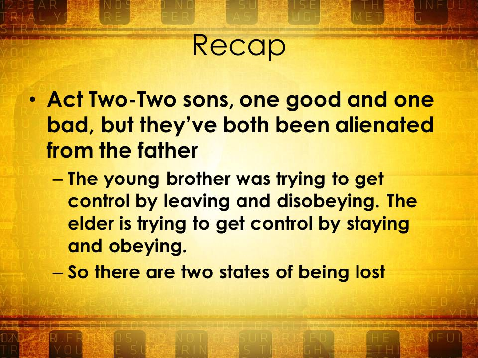 Recap Act Two-Two sons, one good and one bad, but they've both been alienated from the father – The young brother was trying to get control by leaving and disobeying.