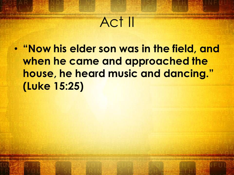 Act II Now his elder son was in the field, and when he came and approached the house, he heard music and dancing. (Luke 15:25)