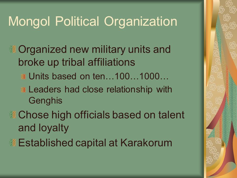 Mongol Political Organization Organized new military units and broke up tribal affiliations Units based on ten…100…1000… Leaders had close relationshi
