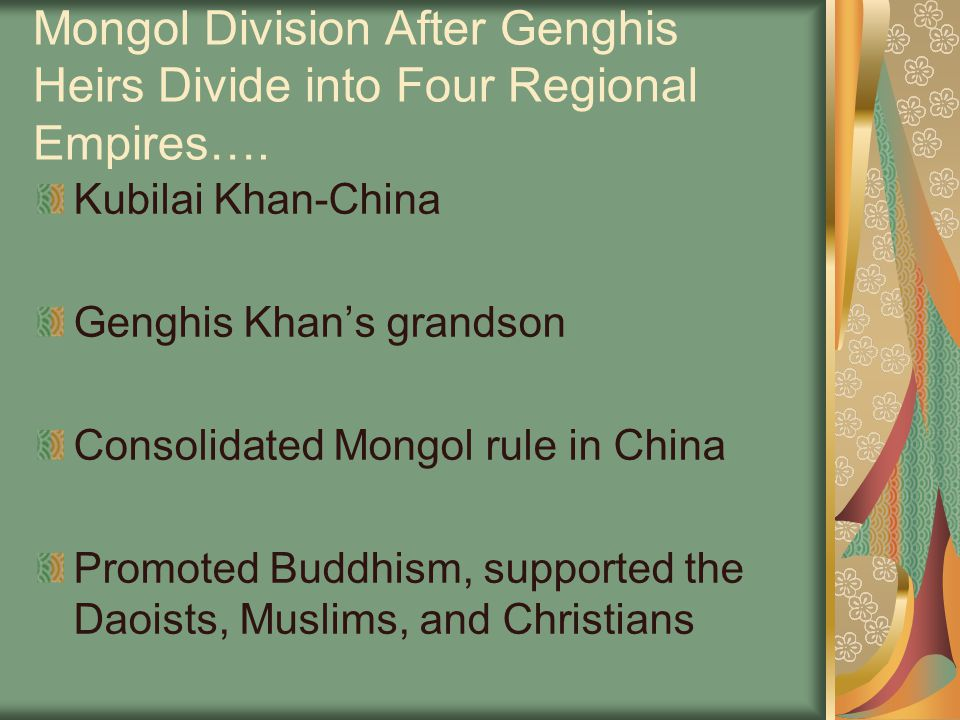 Mongol Division After Genghis Heirs Divide into Four Regional Empires…. Kubilai Khan-China Genghis Khan's grandson Consolidated Mongol rule in China P