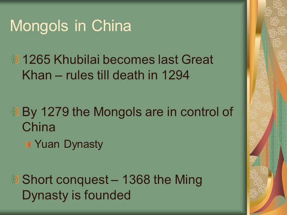 Mongols in China 1265 Khubilai becomes last Great Khan – rules till death in 1294 By 1279 the Mongols are in control of China Yuan Dynasty Short conqu