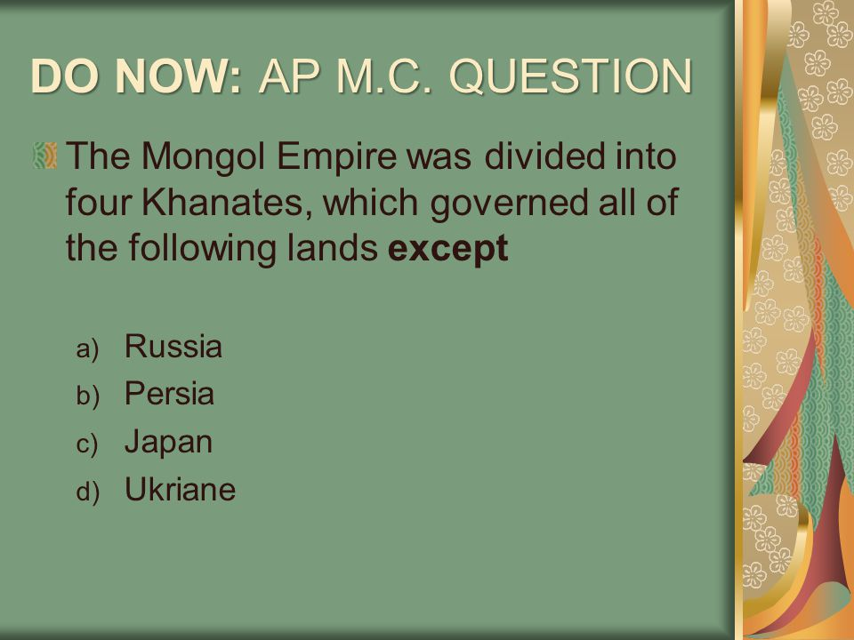 DO NOW: AP M.C. QUESTION The Mongol Empire was divided into four Khanates, which governed all of the following lands except a) Russia b) Persia c) Jap