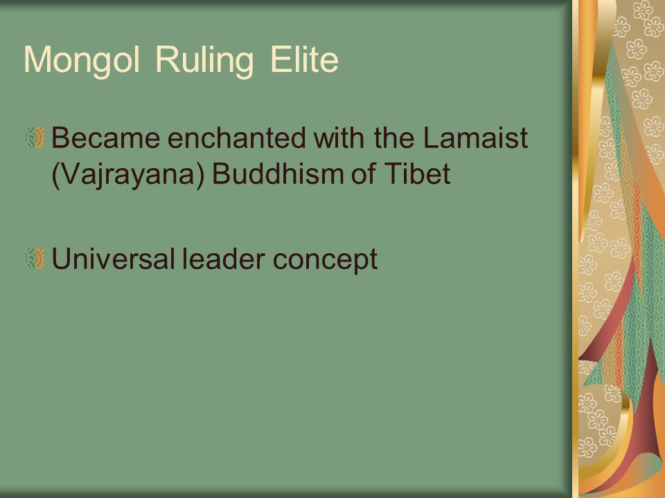 Mongol Ruling Elite Became enchanted with the Lamaist (Vajrayana) Buddhism of Tibet Universal leader concept
