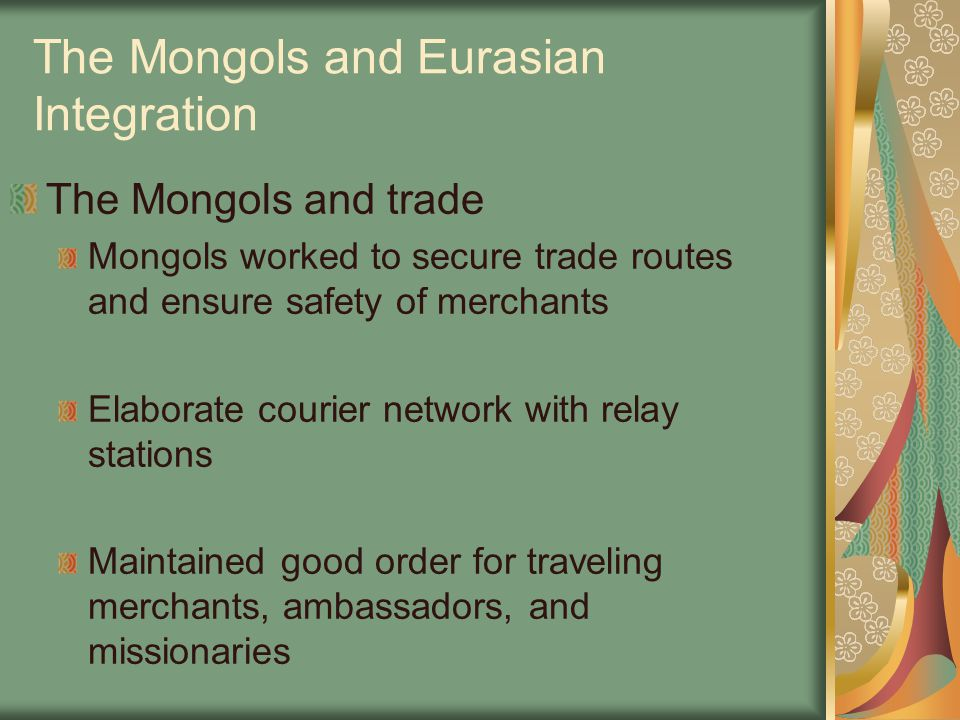 The Mongols and Eurasian Integration The Mongols and trade Mongols worked to secure trade routes and ensure safety of merchants Elaborate courier netw
