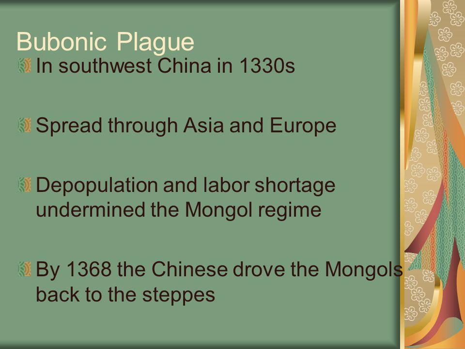 Bubonic Plague In southwest China in 1330s Spread through Asia and Europe Depopulation and labor shortage undermined the Mongol regime By 1368 the Chi