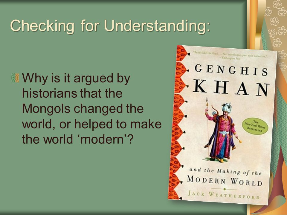 Checking for Understanding: Why is it argued by historians that the Mongols changed the world, or helped to make the world 'modern'?
