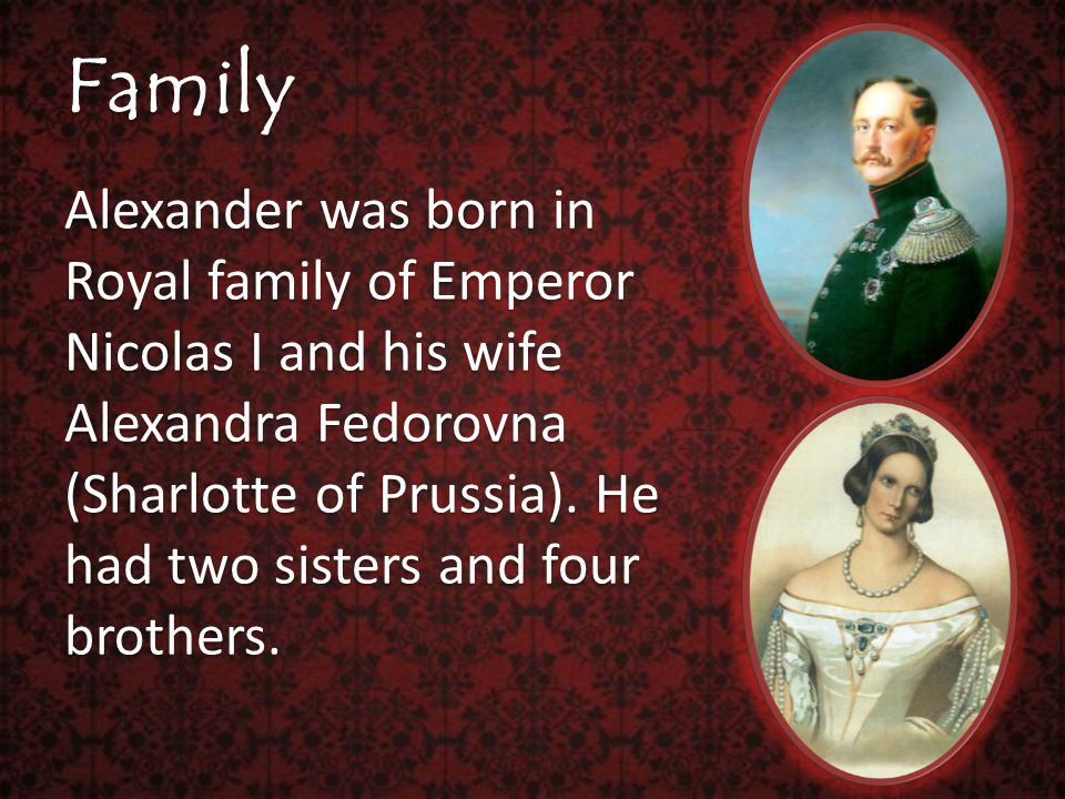 Family Alexander was born in Royal family of Emperor Nicolas I and his wife Alexandra Fedorovna (Sharlotte of Prussia).