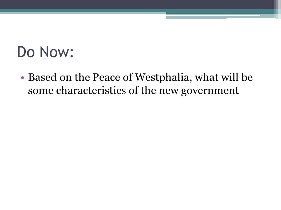Do Now: Based on the Peace of Westphalia, what will be some characteristics of the new government