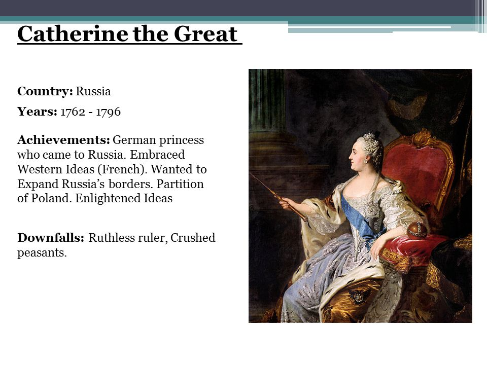 Catherine the Great Country: Russia Years: 1762 - 1796 Achievements: German princess who came to Russia.