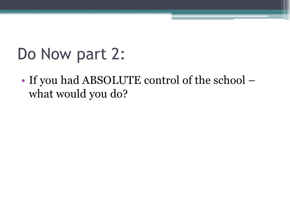 Do Now part 2: If you had ABSOLUTE control of the school – what would you do