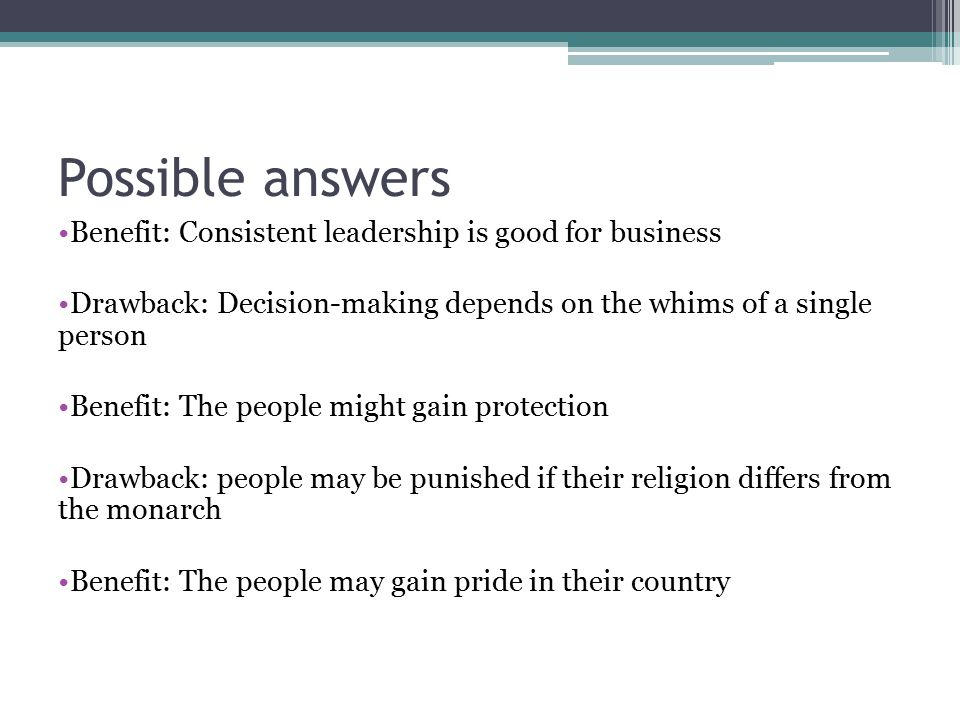 Benefit: Consistent leadership is good for business Drawback: Decision-making depends on the whims of a single person Benefit: The people might gain protection Drawback: people may be punished if their religion differs from the monarch Benefit: The people may gain pride in their country Possible answers