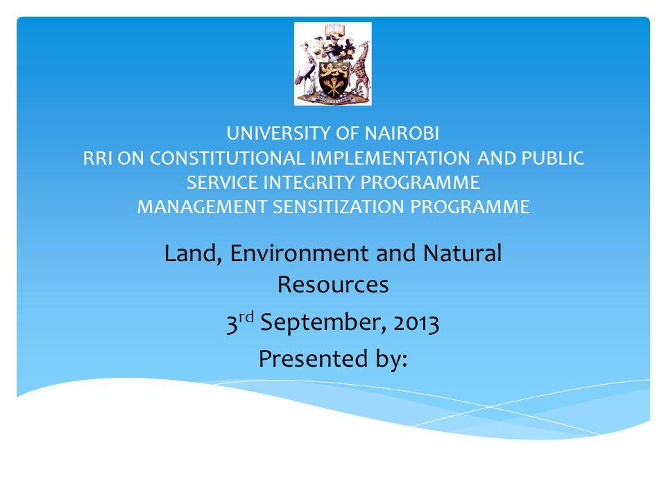 UNIVERSITY OF NAIROBI RRI ON CONSTITUTIONAL IMPLEMENTATION AND PUBLIC SERVICE INTEGRITY PROGRAMME MANAGEMENT SENSITIZATION PROGRAMME Land, Environment