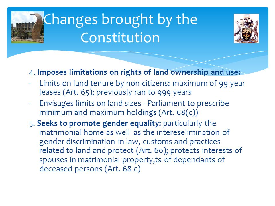 Changes brought by the Constitution 4. Imposes limitations on rights of land ownership and use: -Limits on land tenure by non-citizens: maximum of 99