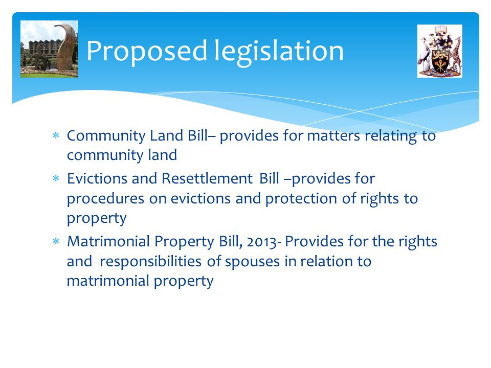 Proposed legislation  Community Land Bill– provides for matters relating to community land  Evictions and Resettlement Bill –provides for procedures