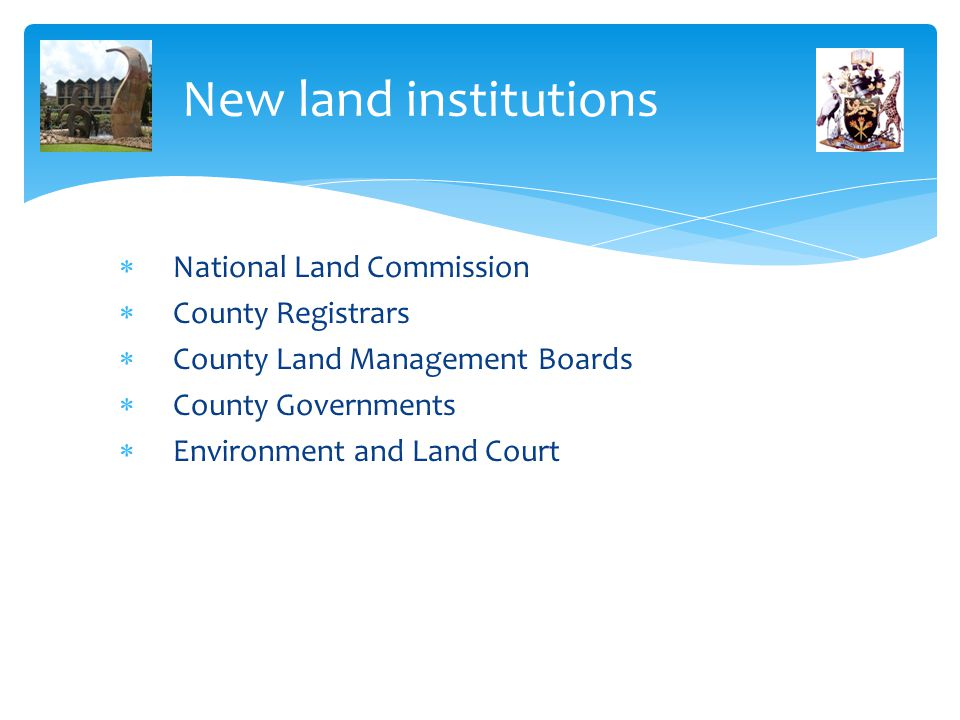 New land institutions  National Land Commission  County Registrars  County Land Management Boards  County Governments  Environment and Land Court