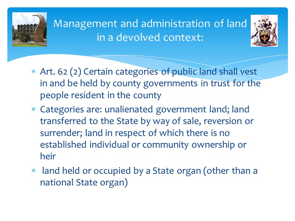 Management and administration of land in a devolved context:  Art. 62 (2) Certain categories of public land shall vest in and be held by county gover