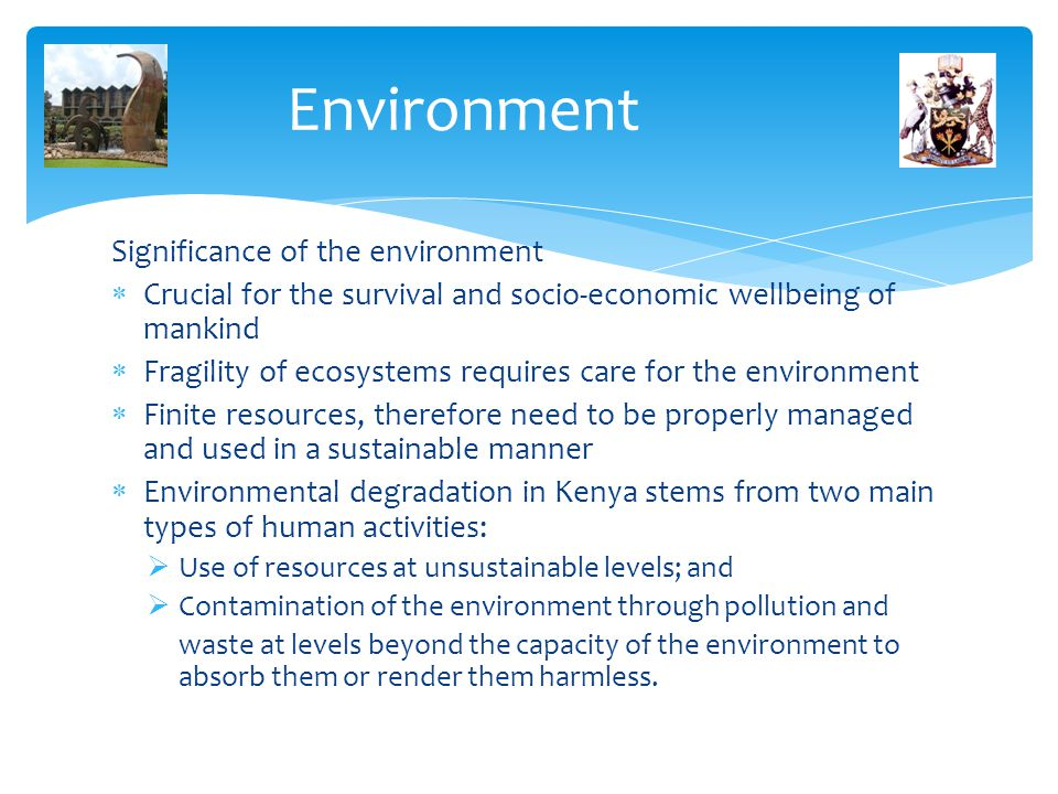 Environment Significance of the environment  Crucial for the survival and socio-economic wellbeing of mankind  Fragility of ecosystems requires care