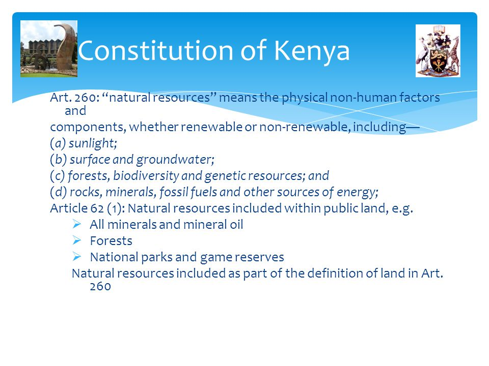 """Constitution of Kenya Art. 260: """"natural resources"""" means the physical non-human factors and components, whether renewable or non-renewable, including"""