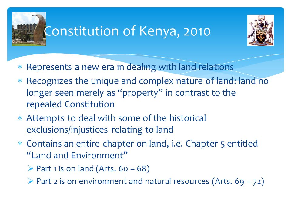 Constitution of Kenya, 2010  Represents a new era in dealing with land relations  Recognizes the unique and complex nature of land: land no longer s