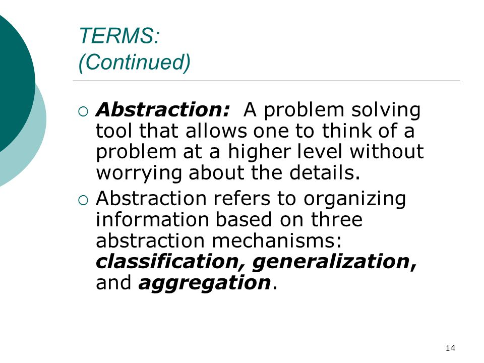 14 TERMS: (Continued)  Abstraction: A problem solving tool that allows one to think of a problem at a higher level without worrying about the details.
