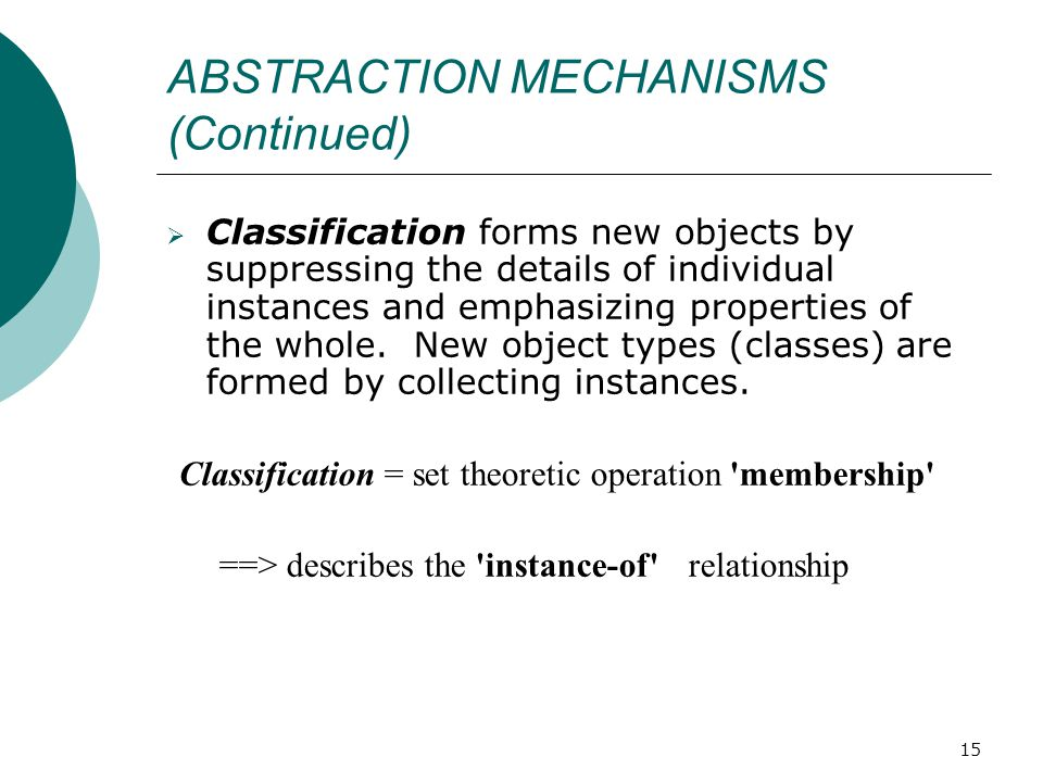 15 ABSTRACTION MECHANISMS (Continued)  Classification forms new objects by suppressing the details of individual instances and emphasizing properties of the whole.