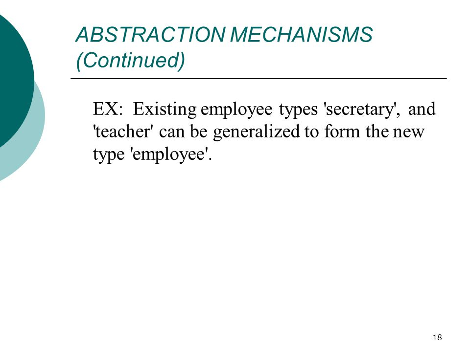 18 ABSTRACTION MECHANISMS (Continued) EX: Existing employee types secretary , and teacher can be generalized to form the new type employee .