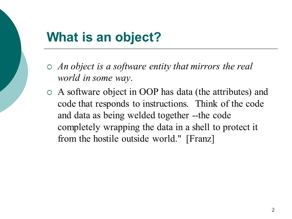2 What is an object.  An object is a software entity that mirrors the real world in some way.