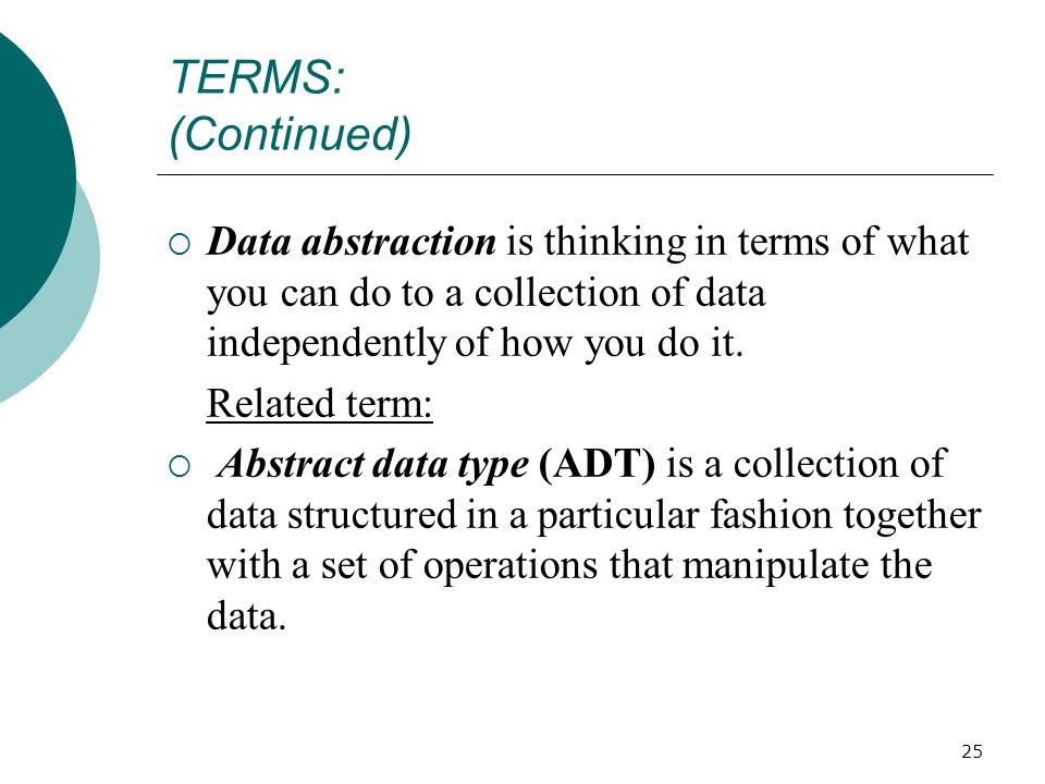 25 TERMS: (Continued)  Data abstraction is thinking in terms of what you can do to a collection of data independently of how you do it.
