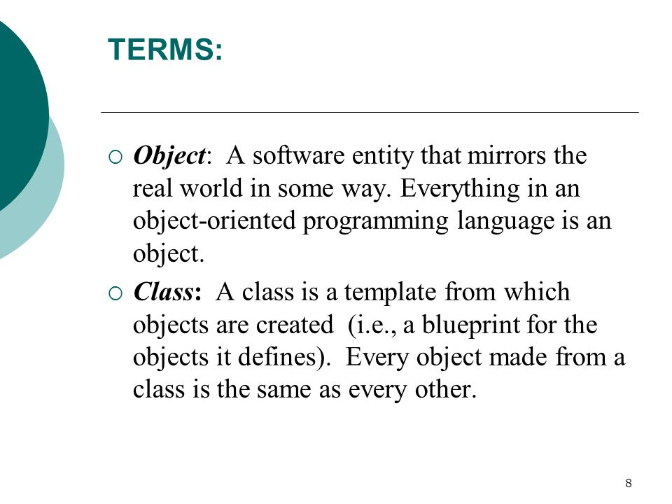 8 TERMS:  Object: A software entity that mirrors the real world in some way.