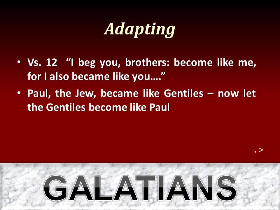 Adapting Vs. 12 I beg you, brothers: become like me, for I also became like you…. Vs.