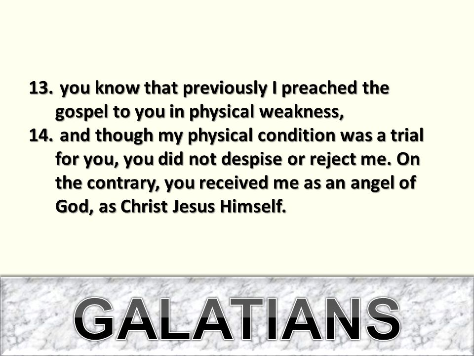 13. you know that previously I preached the gospel to you in physical weakness, 14.