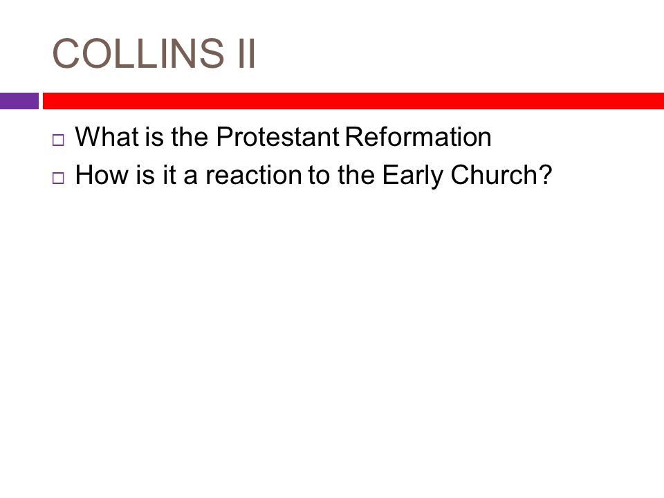COLLINS II  What is the Protestant Reformation  How is it a reaction to the Early Church?