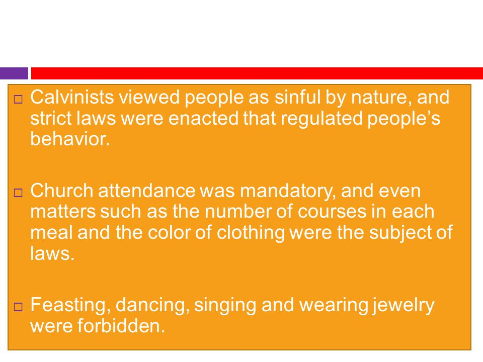  Calvinists viewed people as sinful by nature, and strict laws were enacted that regulated people's behavior.  Church attendance was mandatory, and