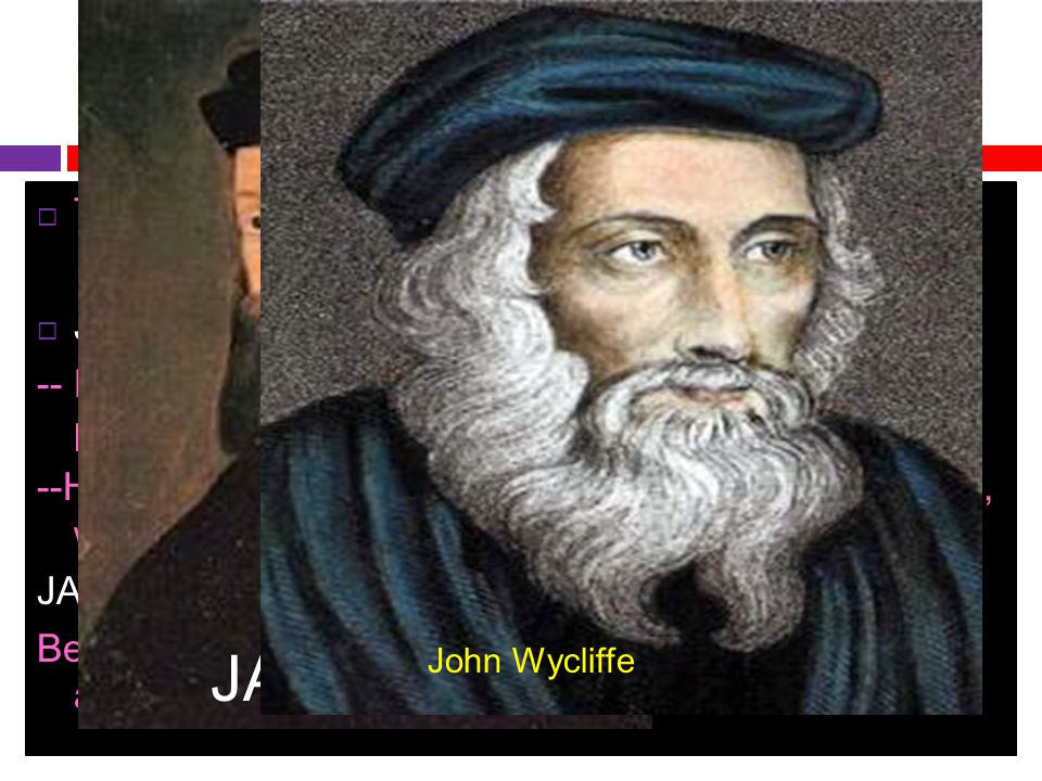 Reformers  Two men stepped forward to challenge the church.  JOHN WYCLIFFE: born in England about 1330. -- He believed the church should give up its
