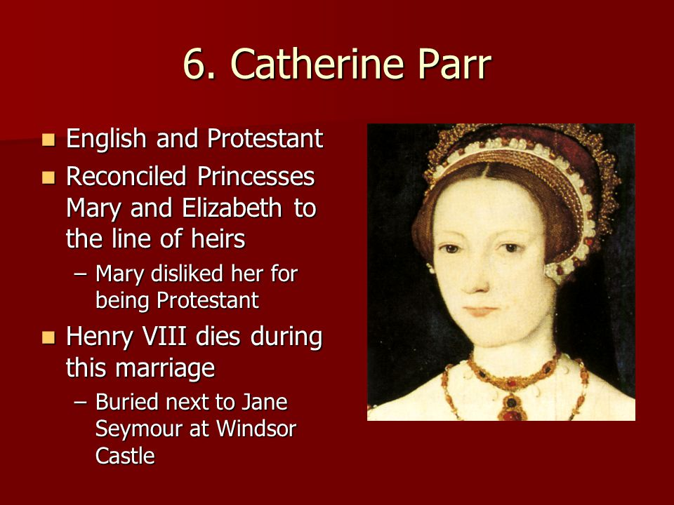 6. Catherine Parr English and Protestant English and Protestant Reconciled Princesses Mary and Elizabeth to the line of heirs Reconciled Princesses Ma