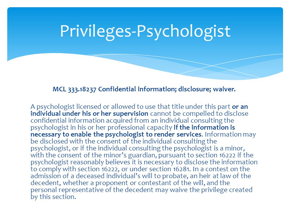 MCL 333.18237 Confidential information; disclosure; waiver. A psychologist licensed or allowed to use that title under this part or an individual unde