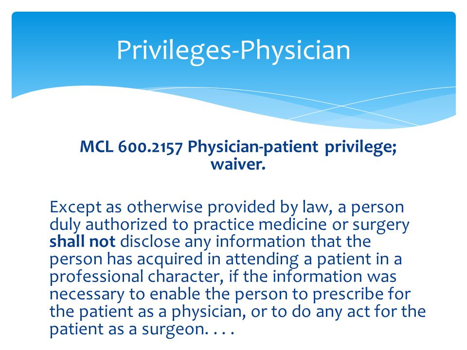 MCL 600.2157 Physician-patient privilege; waiver. Except as otherwise provided by law, a person duly authorized to practice medicine or surgery shall