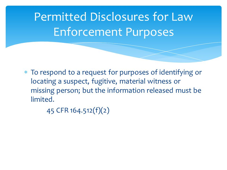  To respond to a request for purposes of identifying or locating a suspect, fugitive, material witness or missing person; but the information release