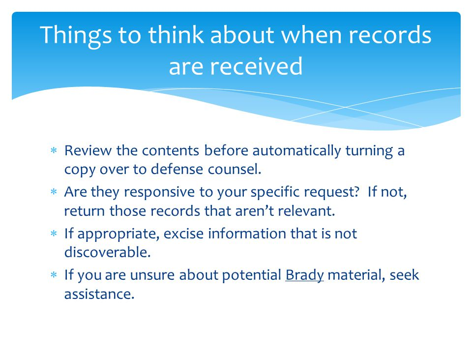  Review the contents before automatically turning a copy over to defense counsel.  Are they responsive to your specific request? If not, return thos