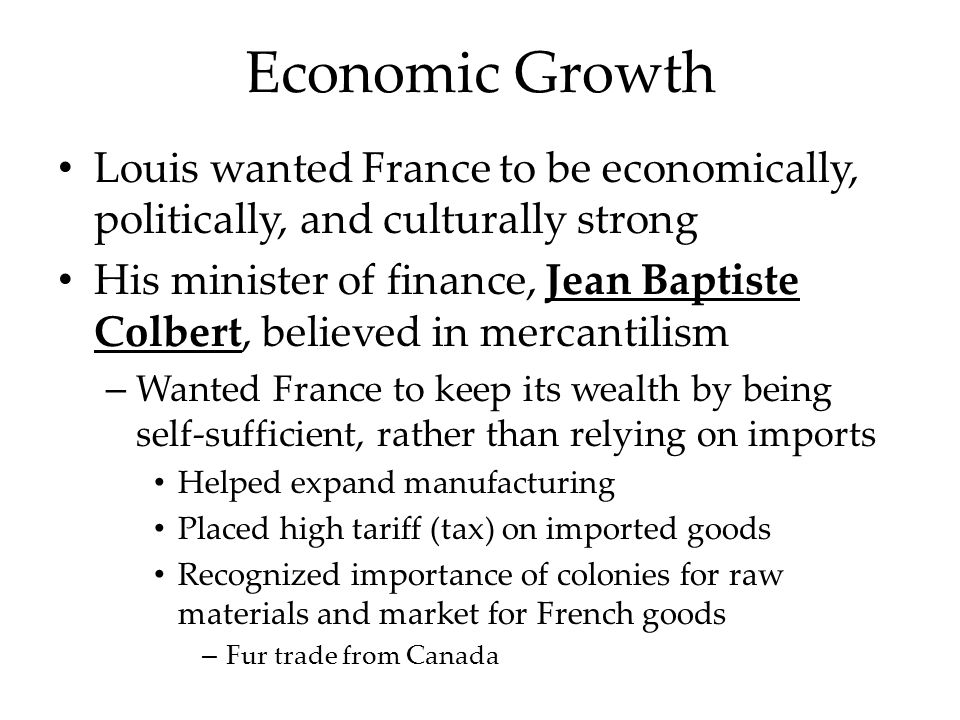 Economic Growth Louis wanted France to be economically, politically, and culturally strong His minister of finance, Jean Baptiste Colbert, believed in mercantilism – Wanted France to keep its wealth by being self-sufficient, rather than relying on imports Helped expand manufacturing Placed high tariff (tax) on imported goods Recognized importance of colonies for raw materials and market for French goods – Fur trade from Canada