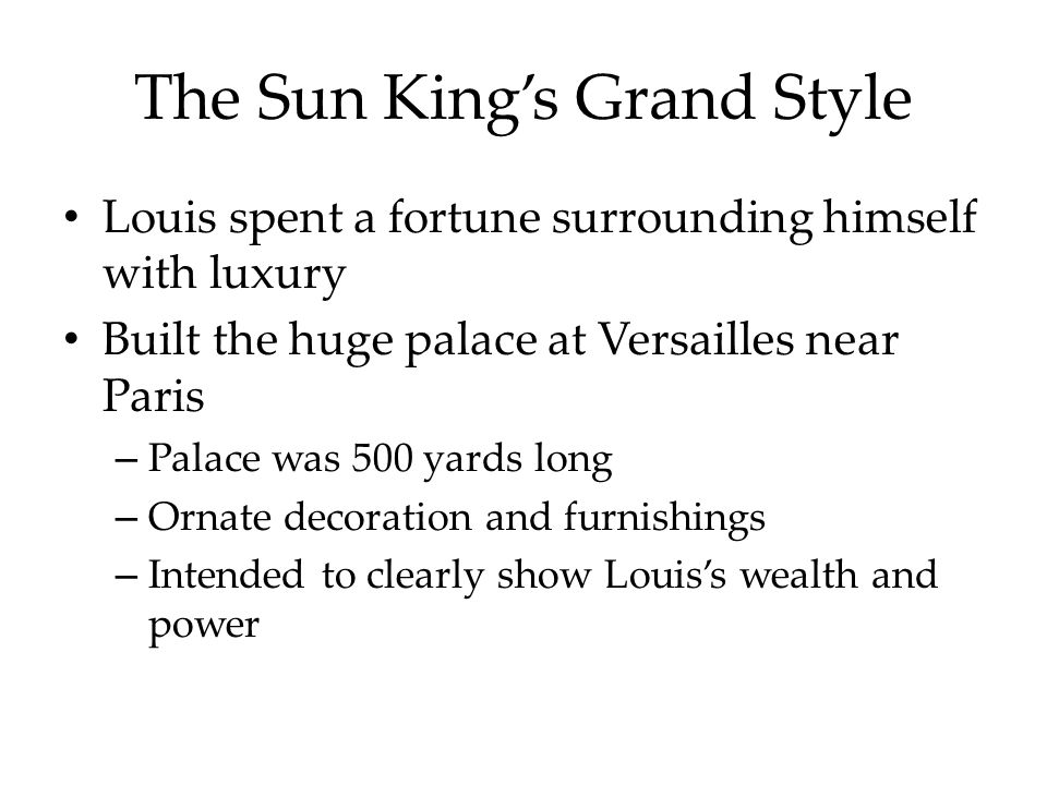 The Sun King's Grand Style Louis spent a fortune surrounding himself with luxury Built the huge palace at Versailles near Paris – Palace was 500 yards long – Ornate decoration and furnishings – Intended to clearly show Louis's wealth and power