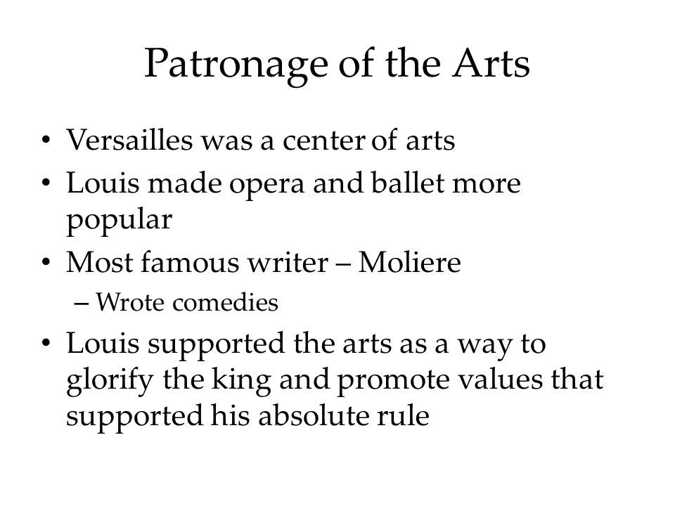 Patronage of the Arts Versailles was a center of arts Louis made opera and ballet more popular Most famous writer – Moliere – Wrote comedies Louis supported the arts as a way to glorify the king and promote values that supported his absolute rule