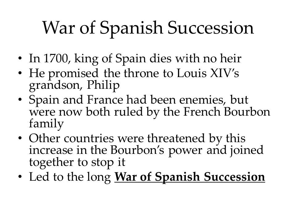 War of Spanish Succession In 1700, king of Spain dies with no heir He promised the throne to Louis XIV's grandson, Philip Spain and France had been enemies, but were now both ruled by the French Bourbon family Other countries were threatened by this increase in the Bourbon's power and joined together to stop it Led to the long War of Spanish Succession