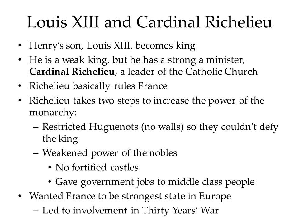 Louis XIII and Cardinal Richelieu Henry's son, Louis XIII, becomes king He is a weak king, but he has a strong a minister, Cardinal Richelieu, a leader of the Catholic Church Richelieu basically rules France Richelieu takes two steps to increase the power of the monarchy: – Restricted Huguenots (no walls) so they couldn't defy the king – Weakened power of the nobles No fortified castles Gave government jobs to middle class people Wanted France to be strongest state in Europe – Led to involvement in Thirty Years' War