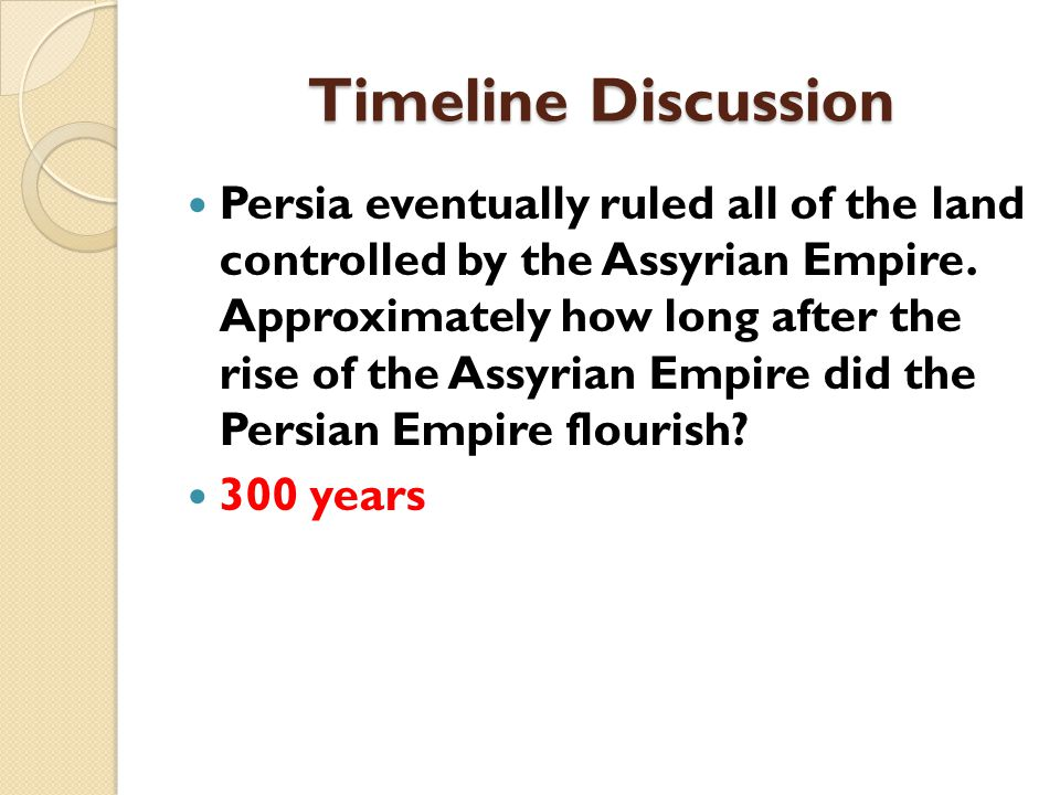 Timeline Discussion Persia eventually ruled all of the land controlled by the Assyrian Empire.